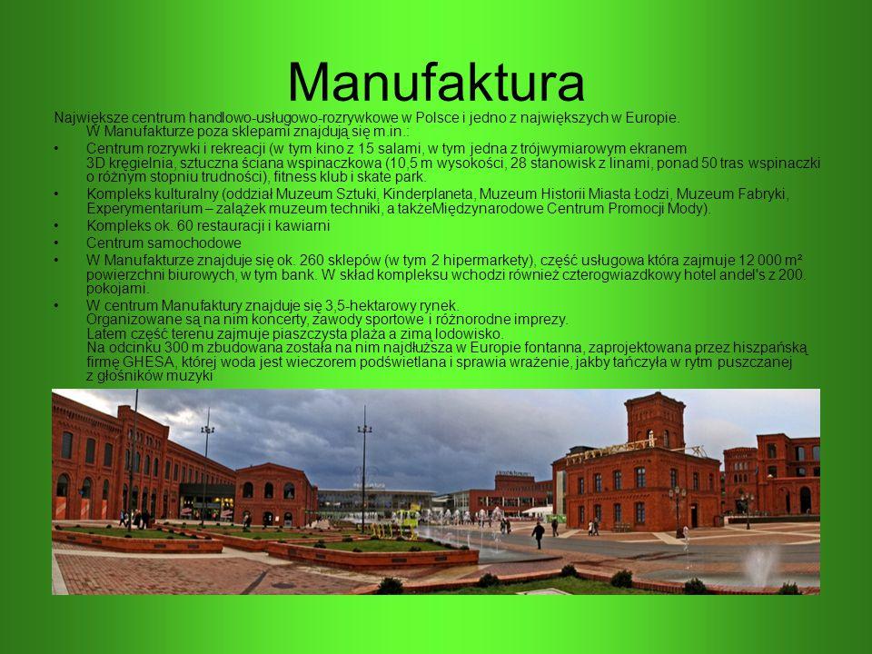 Manufaktura Największe centrum handlowo-usługowo-rozrywkowe w Polsce i jedno z największych w Europie. W Manufakturze poza sklepami znajdują się m.in.