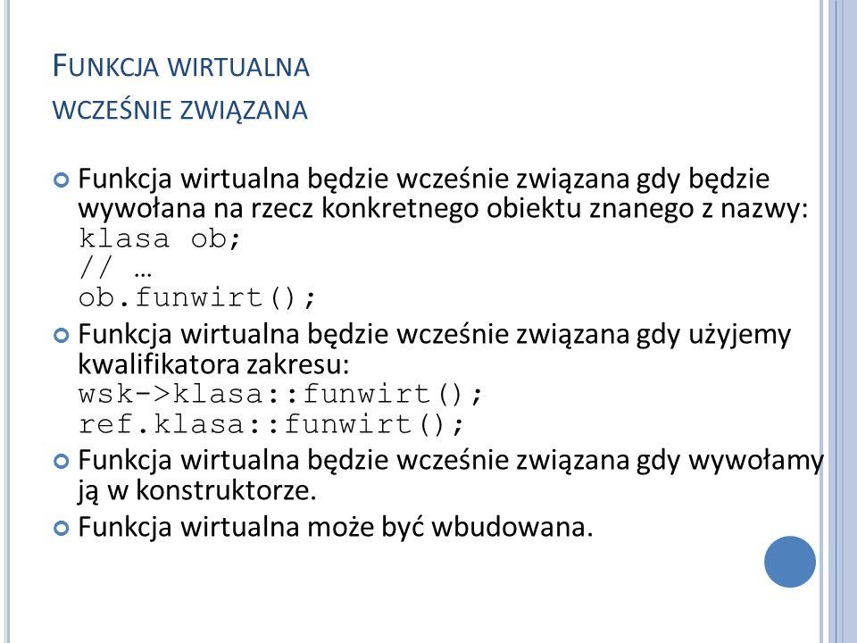 F UNKCJA WIRTUALNA WCZEŚNIE ZWIĄZANA Funkcja wirtualna będzie wcześnie związana gdy będzie wywołana na rzecz konkretnego obiektu znanego z nazwy: klasa ob; // … ob.funwirt(); Funkcja wirtualna będzie wcześnie związana gdy użyjemy kwalifikatora zakresu: wsk->klasa::funwirt(); ref.klasa::funwirt(); Funkcja wirtualna będzie wcześnie związana gdy wywołamy ją w konstruktorze.