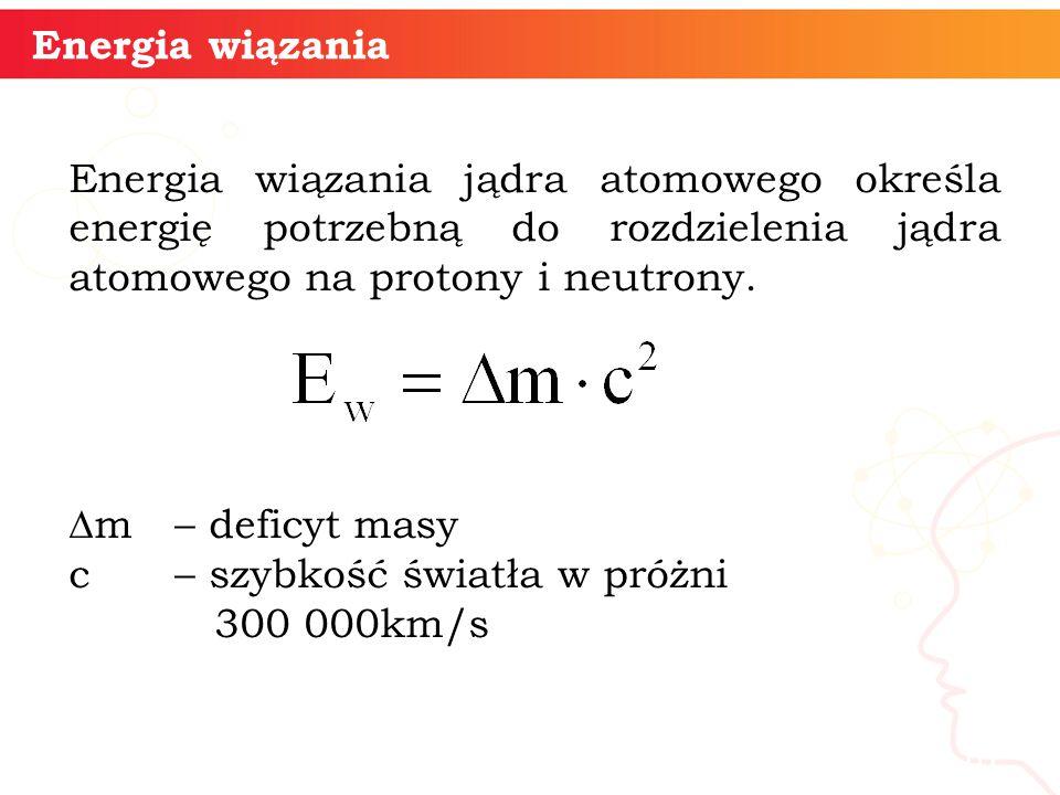 informatyka + 10 Energia wiązania Energia wiązania jądra atomowego określa energię potrzebną do rozdzielenia jądra atomowego na protony i neutrony.