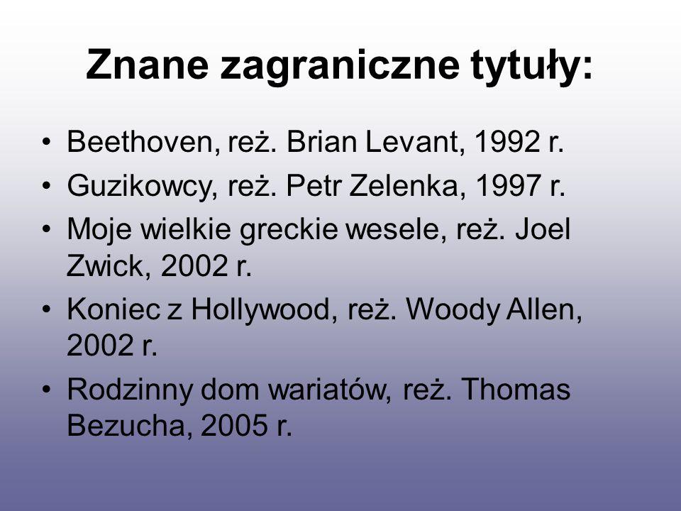 Znane zagraniczne tytuły: Beethoven, reż. Brian Levant, 1992 r. Guzikowcy, reż. Petr Zelenka, 1997 r. Moje wielkie greckie wesele, reż. Joel Zwick, 20