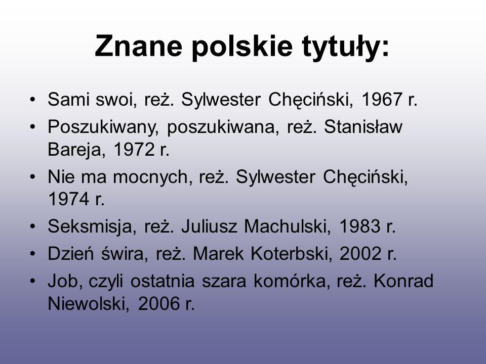 Znane polskie tytuły: Sami swoi, reż. Sylwester Chęciński, 1967 r. Poszukiwany, poszukiwana, reż. Stanisław Bareja, 1972 r. Nie ma mocnych, reż. Sylwe