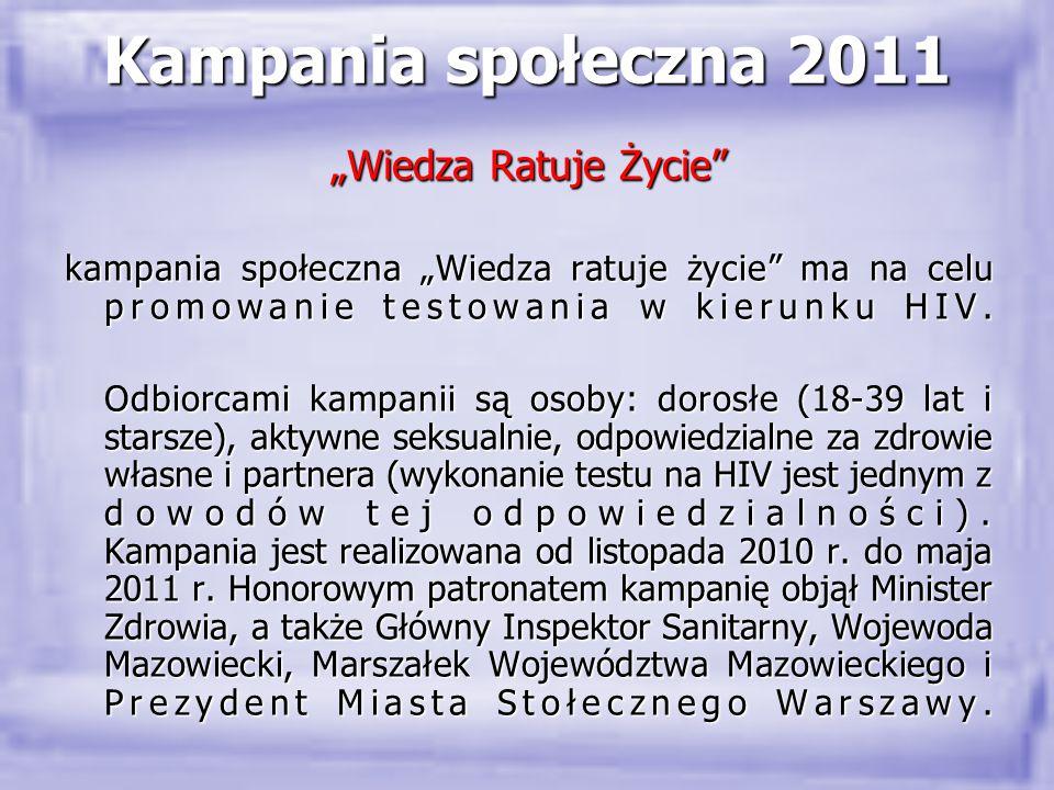 """Kampania społeczna 2011 """"Wiedza Ratuje Życie"""" kampania społeczna """"Wiedza ratuje życie"""" ma na celu promowanie testowania w kierunku HIV. Odbiorcami kam"""