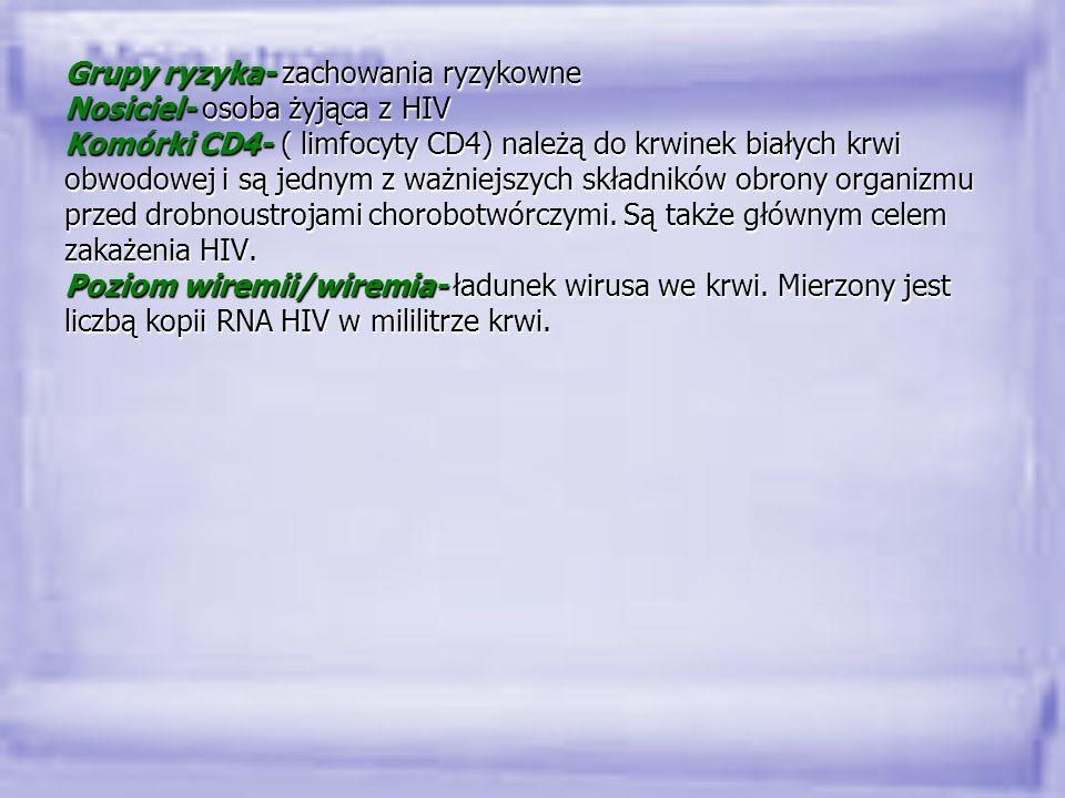 Grupy ryzyka- zachowania ryzykowne Nosiciel- osoba żyjąca z HIV Komórki CD4- ( limfocyty CD4) należą do krwinek białych krwi obwodowej i są jednym z w