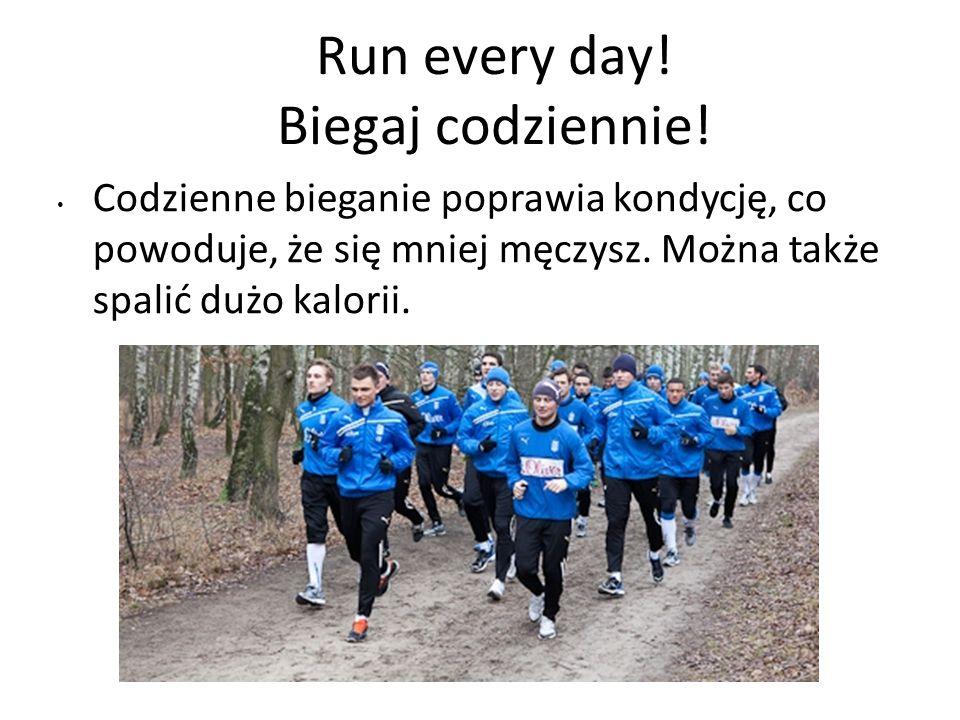 Run every day! Biegaj codziennie! Codzienne bieganie poprawia kondycję, co powoduje, że się mniej męczysz. Można także spalić dużo kalorii.