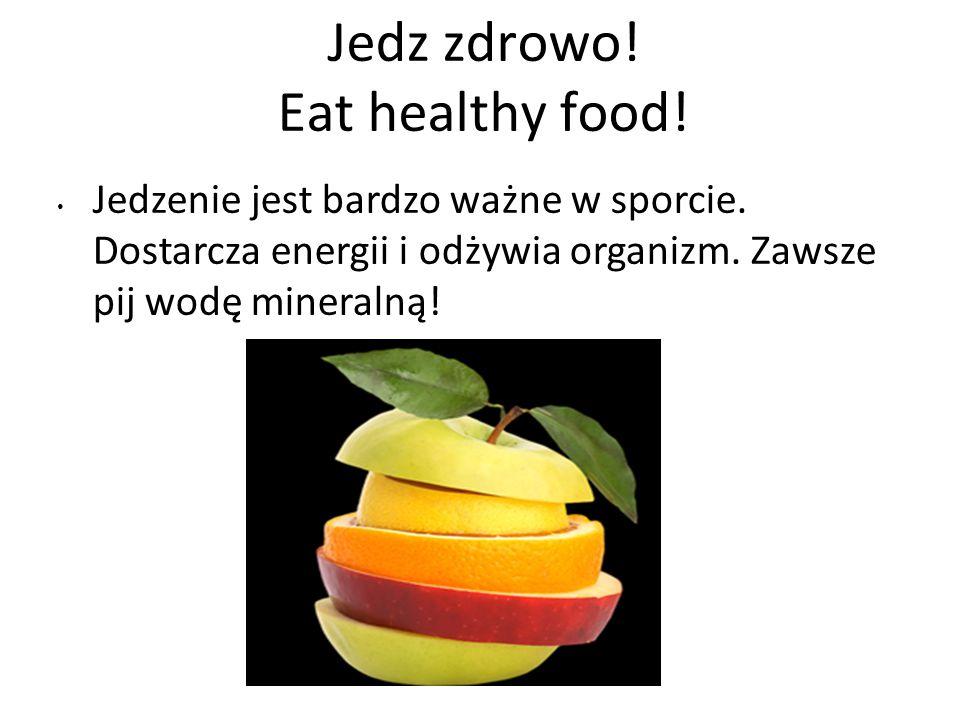Jedz zdrowo! Eat healthy food! Jedzenie jest bardzo ważne w sporcie. Dostarcza energii i odżywia organizm. Zawsze pij wodę mineralną!
