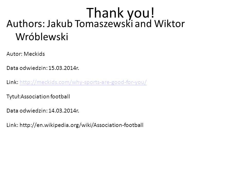 Thank you! Authors: Jakub Tomaszewski and Wiktor Wróblewski Autor: Meckids Data odwiedzin: 15.03.2014r. Link: http://meckids.com/why-sports-are-good-f