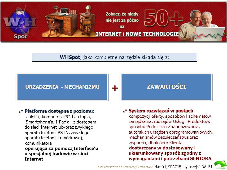WHSpot, jako kompletne narzędzie składa się z: URZADZENIA - MECHANIZMU ZAWARTOŚCIZAWARTOŚCI +.- Platforma dostępna z poziomu:.- Platforma dostępna z poziomu: tablet'u, komputera PC, Lap top'a, Smartphone'a, I-Pad'a - z dostępem do sieci Internet lub/oraz zwykłego aparatu telefonii PSTN, zwykłego aparatu telefonii komórkowej, komunikatora operująca za pomocą Interface'u o specjalnej budowie w sieci Internet.- System rozwiązań w postaci:.- System rozwiązań w postaci: kompozycji oferty, sposobów i schematów zarządzania, rodzajów Usług i Produktów, sposobu Podejścia i Zaangażowania, autorskich urządzeń oprogramowaniowych, mechanizmów bezpieczeństwa oraz wsparcia, dbałości o Klienta dostarczany w dostosowany i ukierunkowany sposób zgodny z wymaganiami i potrzebami SENIORA Tekst oraz Prawa do Prezentacji Zastrzeżone Naciśnij SPACJĘ aby przejść DALEJ
