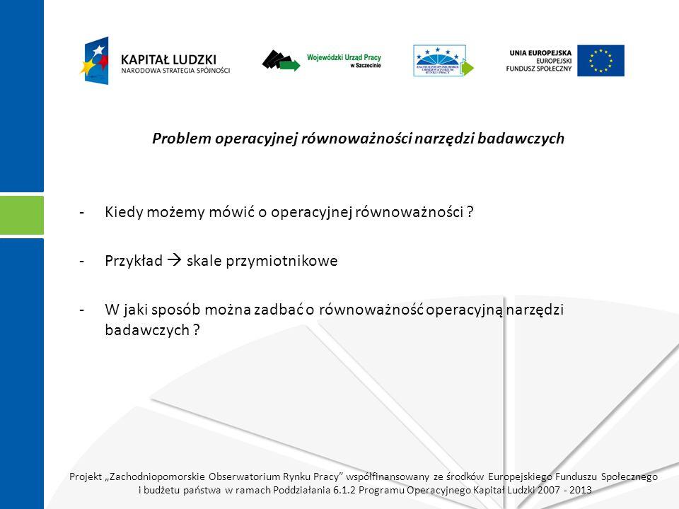 """Projekt """"Zachodniopomorskie Obserwatorium Rynku Pracy współfinansowany ze środków Europejskiego Funduszu Społecznego i budżetu państwa w ramach Poddziałania 6.1.2 Programu Operacyjnego Kapitał Ludzki 2007 - 2013 Problem operacyjnej równoważności narzędzi badawczych -Kiedy możemy mówić o operacyjnej równoważności ."""