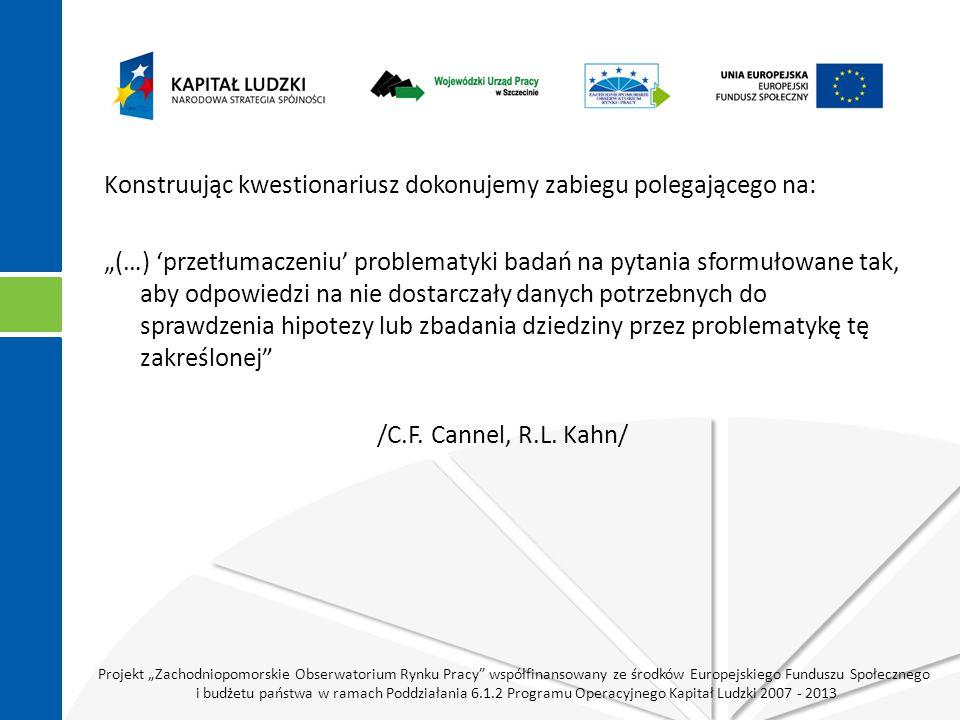 """Projekt """"Zachodniopomorskie Obserwatorium Rynku Pracy współfinansowany ze środków Europejskiego Funduszu Społecznego i budżetu państwa w ramach Poddziałania 6.1.2 Programu Operacyjnego Kapitał Ludzki 2007 - 2013 Konstruując kwestionariusz dokonujemy zabiegu polegającego na: """"(…) 'przetłumaczeniu' problematyki badań na pytania sformułowane tak, aby odpowiedzi na nie dostarczały danych potrzebnych do sprawdzenia hipotezy lub zbadania dziedziny przez problematykę tę zakreślonej /C.F."""