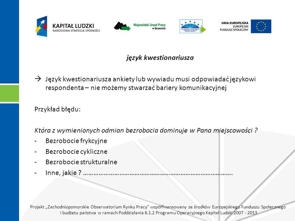 """Projekt """"Zachodniopomorskie Obserwatorium Rynku Pracy współfinansowany ze środków Europejskiego Funduszu Społecznego i budżetu państwa w ramach Poddziałania 6.1.2 Programu Operacyjnego Kapitał Ludzki 2007 - 2013 język kwestionariusza  Język kwestionariusza ankiety lub wywiadu musi odpowiadać językowi respondenta – nie możemy stwarzać bariery komunikacyjnej Przykład błędu: Która z wymienionych odmian bezrobocia dominuje w Pana miejscowości ."""