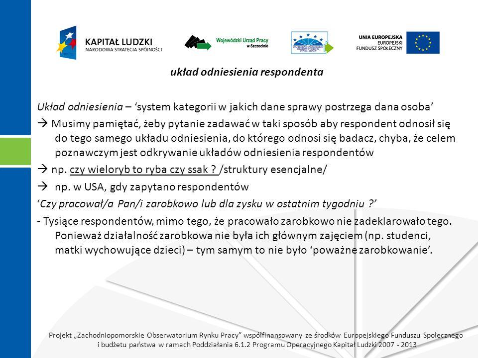 """Projekt """"Zachodniopomorskie Obserwatorium Rynku Pracy współfinansowany ze środków Europejskiego Funduszu Społecznego i budżetu państwa w ramach Poddziałania 6.1.2 Programu Operacyjnego Kapitał Ludzki 2007 - 2013 układ odniesienia respondenta Układ odniesienia – 'system kategorii w jakich dane sprawy postrzega dana osoba'  Musimy pamiętać, żeby pytanie zadawać w taki sposób aby respondent odnosił się do tego samego układu odniesienia, do którego odnosi się badacz, chyba, że celem poznawczym jest odkrywanie układów odniesienia respondentów  np."""