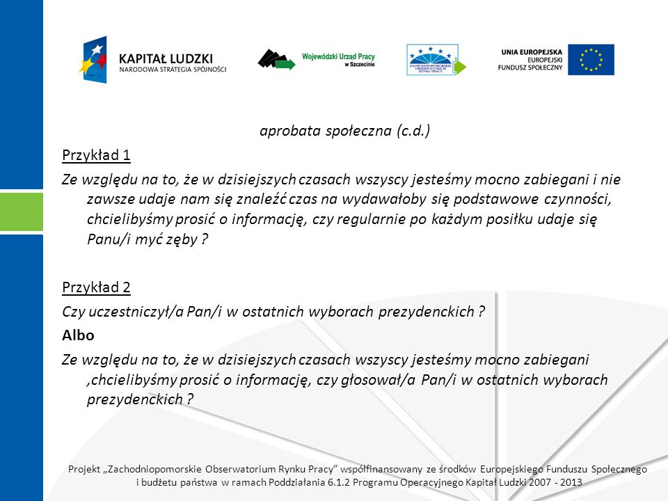 """Projekt """"Zachodniopomorskie Obserwatorium Rynku Pracy współfinansowany ze środków Europejskiego Funduszu Społecznego i budżetu państwa w ramach Poddziałania 6.1.2 Programu Operacyjnego Kapitał Ludzki 2007 - 2013 aprobata społeczna (c.d.) Przykład 1 Ze względu na to, że w dzisiejszych czasach wszyscy jesteśmy mocno zabiegani i nie zawsze udaje nam się znaleźć czas na wydawałoby się podstawowe czynności, chcielibyśmy prosić o informację, czy regularnie po każdym posiłku udaje się Panu/i myć zęby ."""