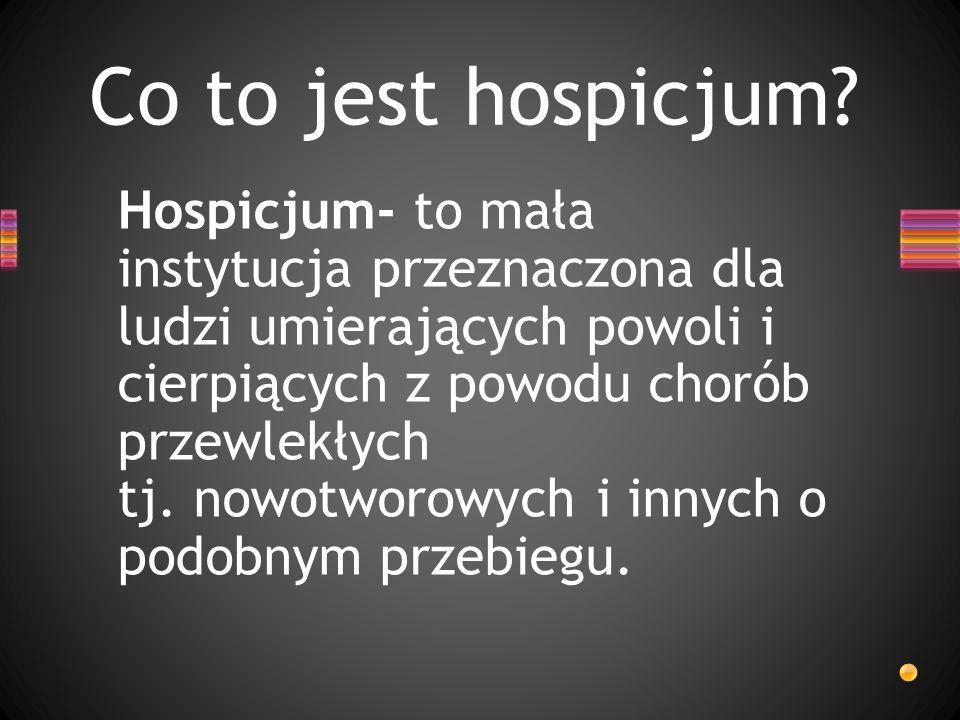 Co to jest hospicjum? Hospicjum- to mała instytucja przeznaczona dla ludzi umierających powoli i cierpiących z powodu chorób przewlekłych tj. nowotwor