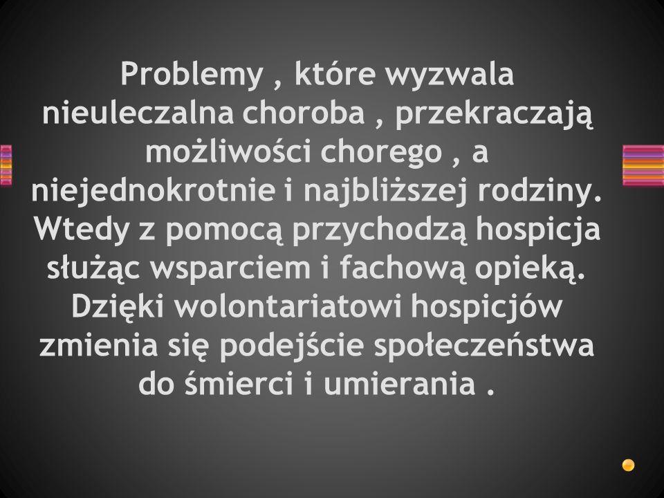 Problemy, które wyzwala nieuleczalna choroba, przekraczają możliwości chorego, a niejednokrotnie i najbliższej rodziny. Wtedy z pomocą przychodzą hosp