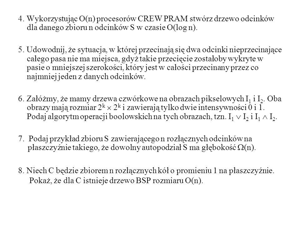 4. Wykorzystując O(n) procesorów CREW PRAM stwórz drzewo odcinków dla danego zbioru n odcinków S w czasie O(log n). 5. Udowodnij, że sytuacja, w które