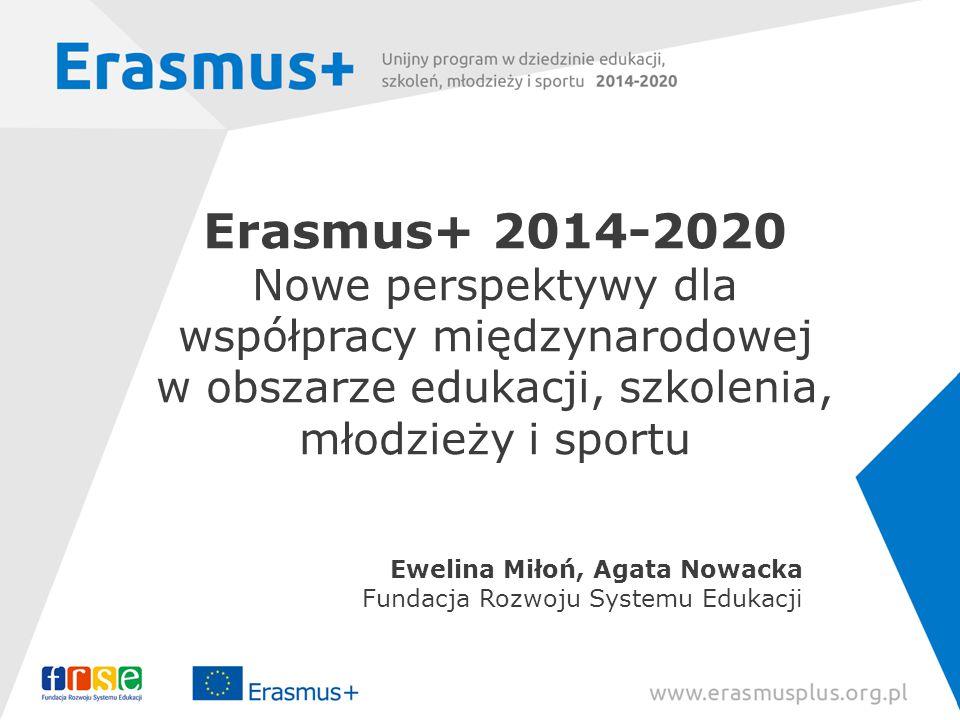 Erasmus+ 2014-2020 Nowe perspektywy dla współpracy międzynarodowej w obszarze edukacji, szkolenia, młodzieży i sportu Ewelina Miłoń, Agata Nowacka Fundacja Rozwoju Systemu Edukacji