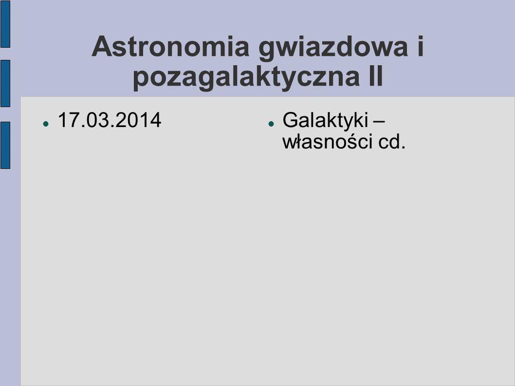 Astronomia gwiazdowa i pozagalaktyczna II 17.03.2014 Galaktyki – własności cd.