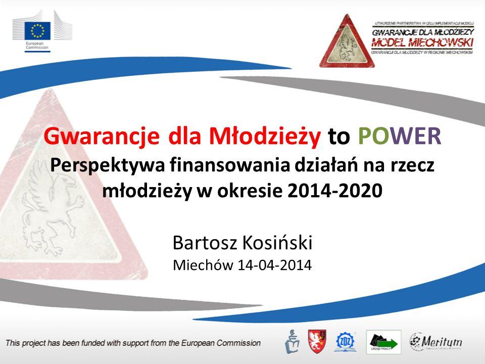 Gwarancje dla Młodzieży to POWER Perspektywa finansowania działań na rzecz młodzieży w okresie 2014-2020 Bartosz Kosiński Miechów 14-04-2014