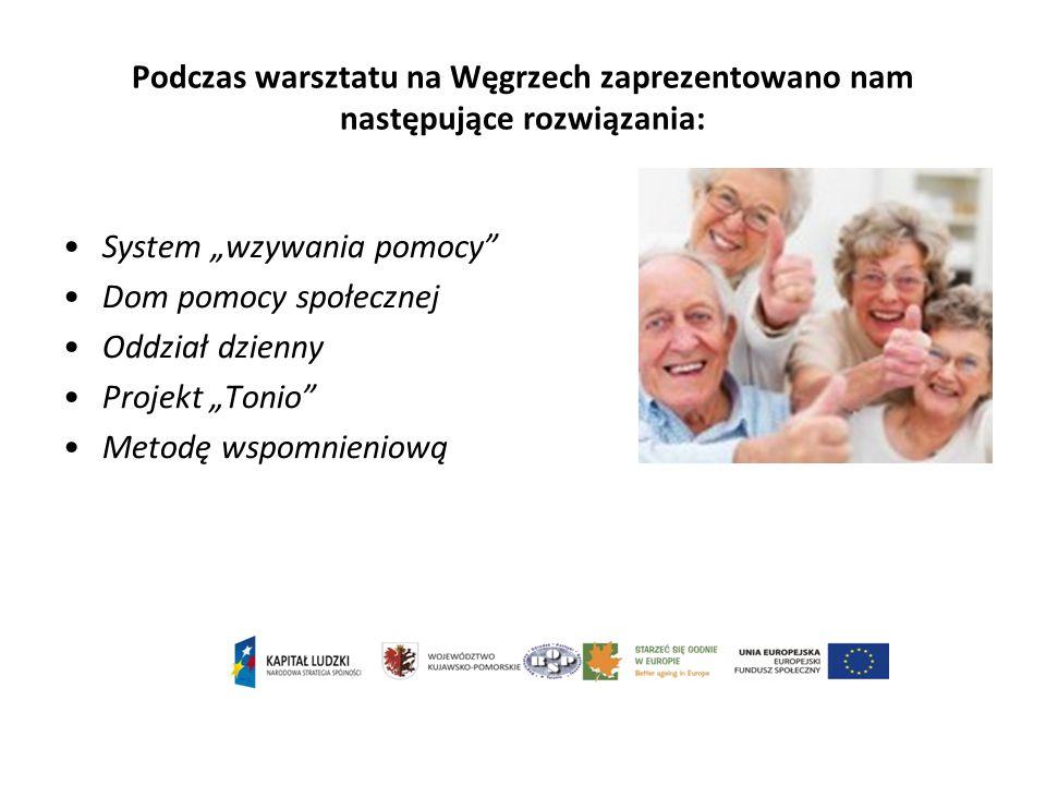 """Podczas warsztatu na Węgrzech zaprezentowano nam następujące rozwiązania: System """"wzywania pomocy Dom pomocy społecznej Oddział dzienny Projekt """"Tonio Metodę wspomnieniową"""