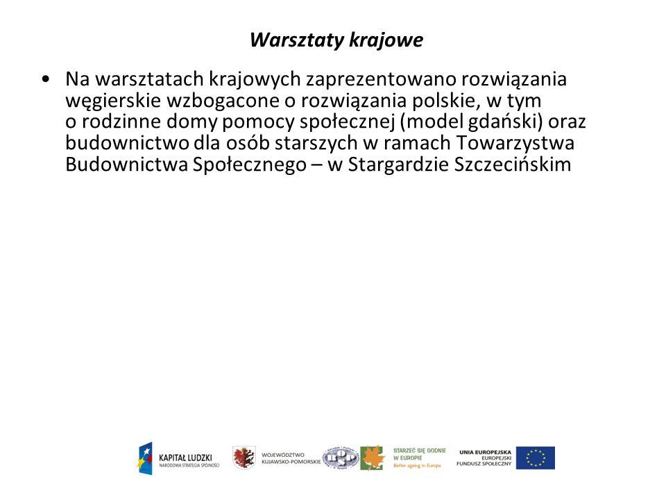 Warsztaty krajowe Na warsztatach krajowych zaprezentowano rozwiązania węgierskie wzbogacone o rozwiązania polskie, w tym o rodzinne domy pomocy społecznej (model gdański) oraz budownictwo dla osób starszych w ramach Towarzystwa Budownictwa Społecznego – w Stargardzie Szczecińskim