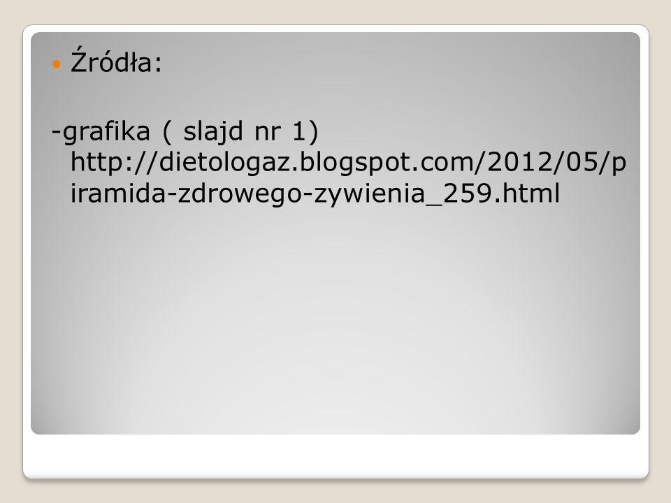 Źródła: -grafika ( slajd nr 1) http://dietologaz.blogspot.com/2012/05/p iramida-zdrowego-zywienia_259.html