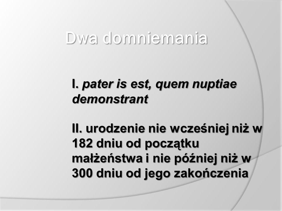 Dwa domniemania I. pater is est, quem nuptiae demonstrant II. urodzenie nie wcześniej niż w 182 dniu od początku małżeństwa i nie później niż w 300 dn