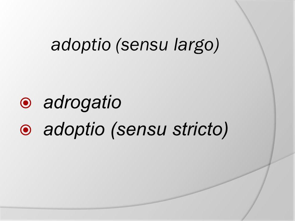 adoptio (sensu largo)  adrogatio  adoptio (sensu stricto)