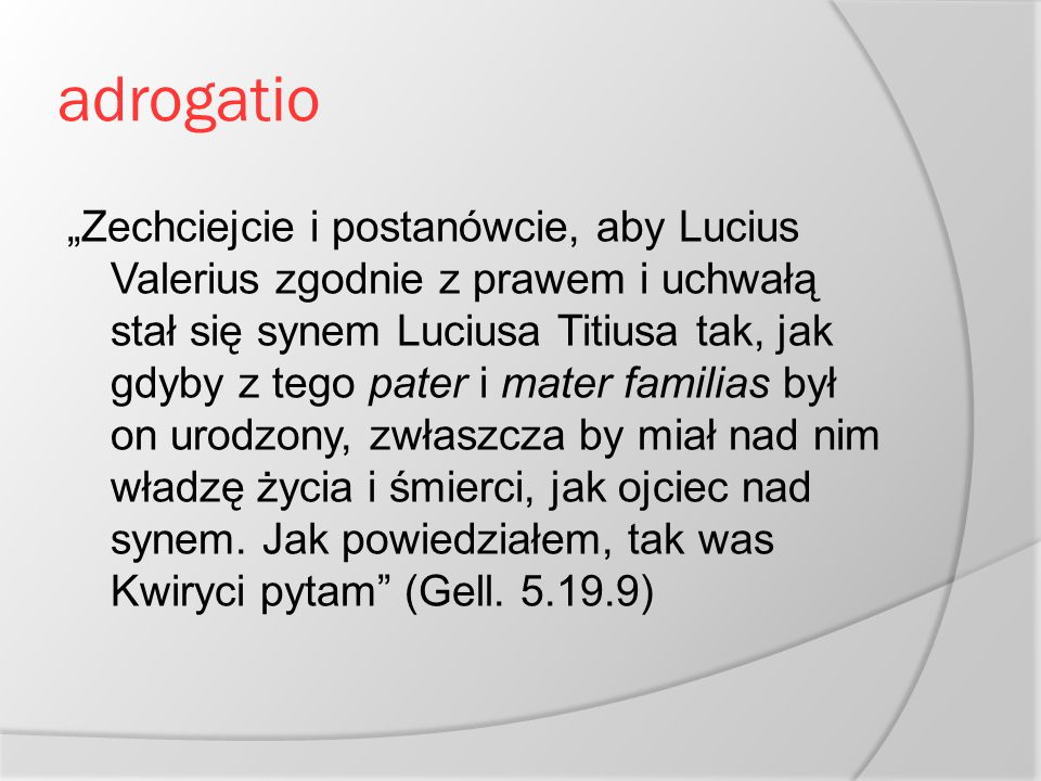 """adrogatio """"Zechciejcie i postanówcie, aby Lucius Valerius zgodnie z prawem i uchwałą stał się synem Luciusa Titiusa tak, jak gdyby z tego pater i mate"""