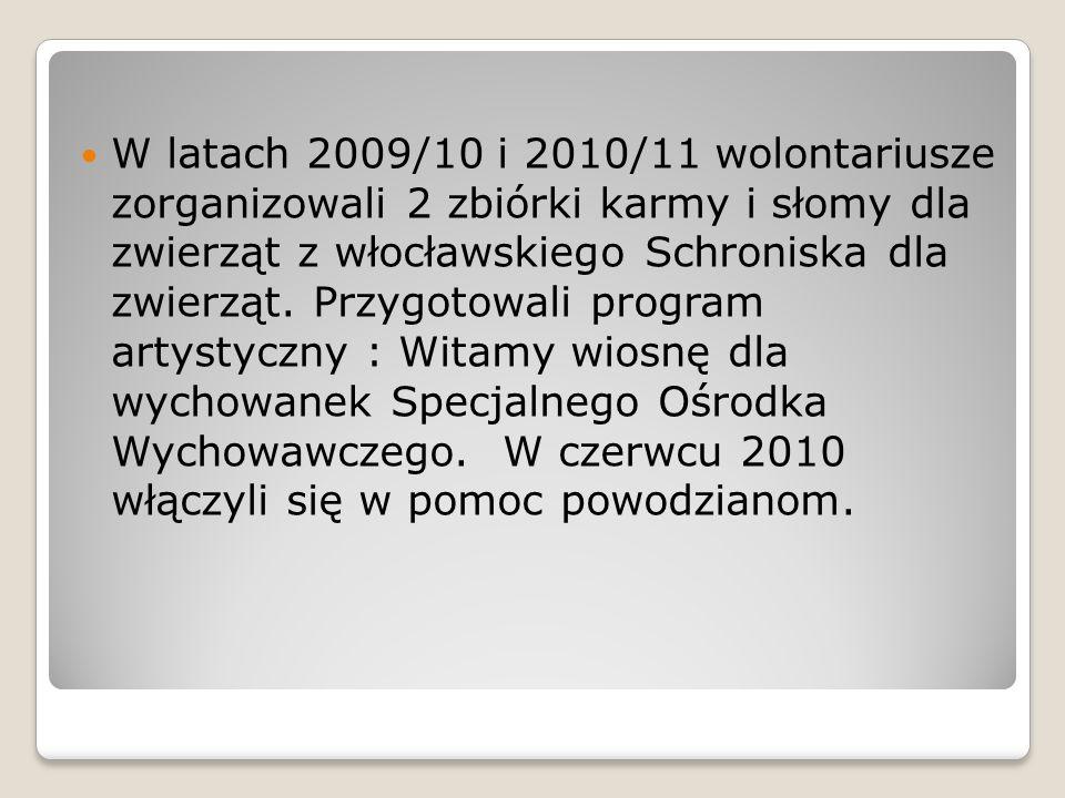 W latach 2009/10 i 2010/11 wolontariusze zorganizowali 2 zbiórki karmy i słomy dla zwierząt z włocławskiego Schroniska dla zwierząt. Przygotowali prog