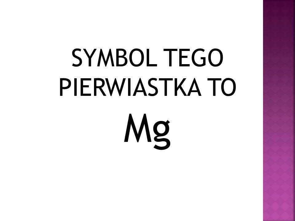 SYMBOL TEGO PIERWIASTKA TO Mg