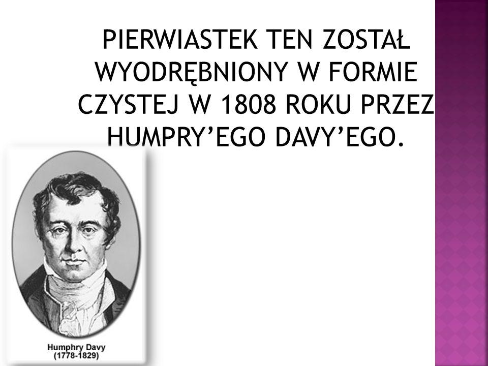PIERWIASTEK TEN ZOSTAŁ WYODRĘBNIONY W FORMIE CZYSTEJ W 1808 ROKU PRZEZ HUMPRY'EGO DAVY'EGO.