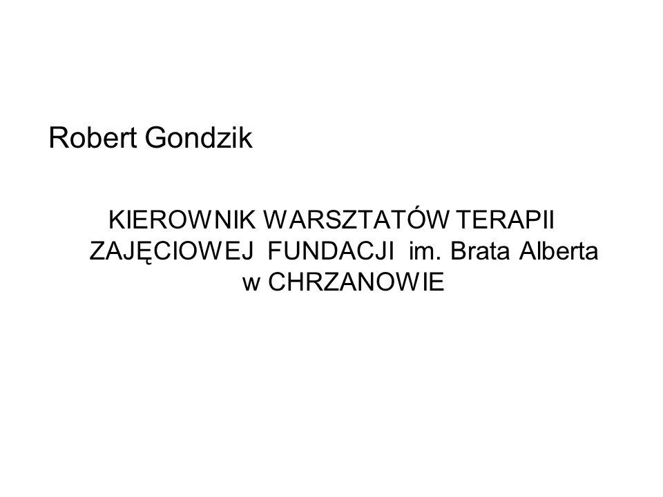 Robert Gondzik KIEROWNIK WARSZTATÓW TERAPII ZAJĘCIOWEJ FUNDACJI im. Brata Alberta w CHRZANOWIE
