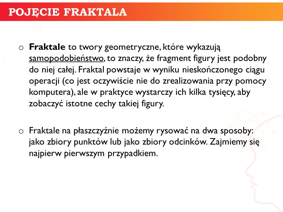 o Fraktale to twory geometryczne, które wykazują samopodobieństwo, to znaczy, że fragment figury jest podobny do niej całej. Fraktal powstaje w wyniku