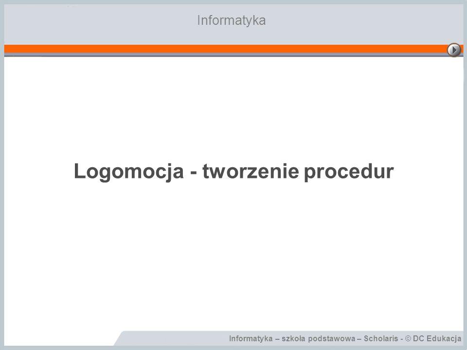 Informatyka – szkoła podstawowa – Scholaris - © DC Edukacja Logomocja - tworzenie procedur Informatyka