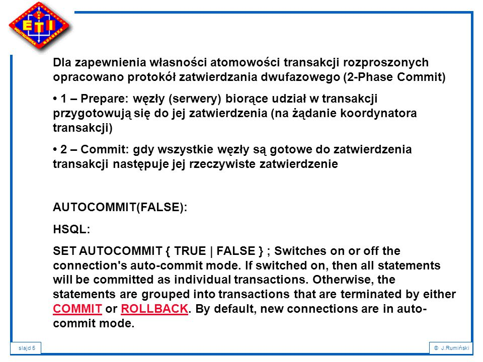 slajd 5© J.Rumiński Dla zapewnienia własności atomowości transakcji rozproszonych opracowano protokół zatwierdzania dwufazowego (2-Phase Commit) 1 – Prepare: węzły (serwery) biorące udział w transakcji przygotowują się do jej zatwierdzenia (na żądanie koordynatora transakcji) 2 – Commit: gdy wszystkie węzły są gotowe do zatwierdzenia transakcji następuje jej rzeczywiste zatwierdzenie AUTOCOMMIT(FALSE): HSQL: SET AUTOCOMMIT { TRUE | FALSE } ; Switches on or off the connection s auto-commit mode.