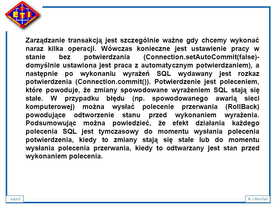 slajd 7© J.Rumiński JDBC dodatkowo wprowadza szereg mechanizmów pracy z transakcjami jak: - obsługa paczek poleceń SQL: con.setAutoCommit(false); Statement stmt = con.createStatement(); stmt.addBatch( INSERT INTO kurs VALUES ( Jarek , JS , 30) ); stmt.addBatch( INSERT INTO kurs VALUES ( Andrzej , AM , 27) ); stmt.addBatch( INSERT INTO kurs VALUES ( Ania , AM , 20) ); // wykonaj paczkę int[] updateCounts = stmt.executeBatch();