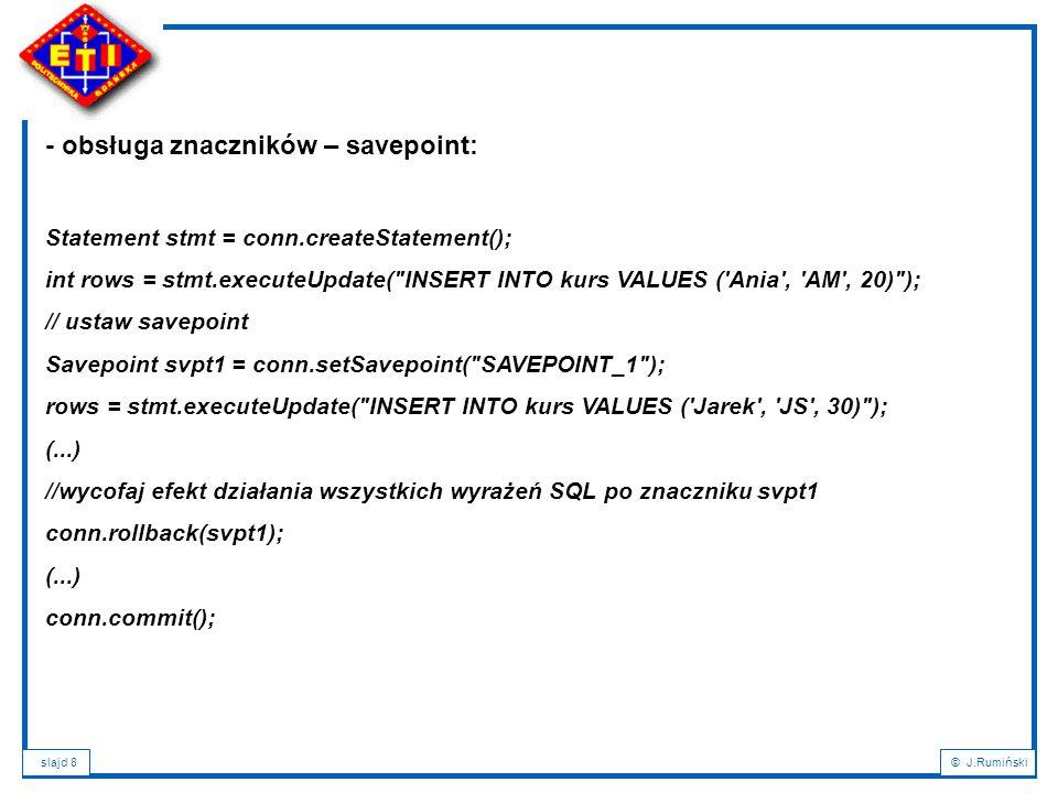 slajd 8© J.Rumiński - obsługa znaczników – savepoint: Statement stmt = conn.createStatement(); int rows = stmt.executeUpdate( INSERT INTO kurs VALUES ( Ania , AM , 20) ); // ustaw savepoint Savepoint svpt1 = conn.setSavepoint( SAVEPOINT_1 ); rows = stmt.executeUpdate( INSERT INTO kurs VALUES ( Jarek , JS , 30) ); (...) //wycofaj efekt działania wszystkich wyrażeń SQL po znaczniku svpt1 conn.rollback(svpt1); (...) conn.commit();
