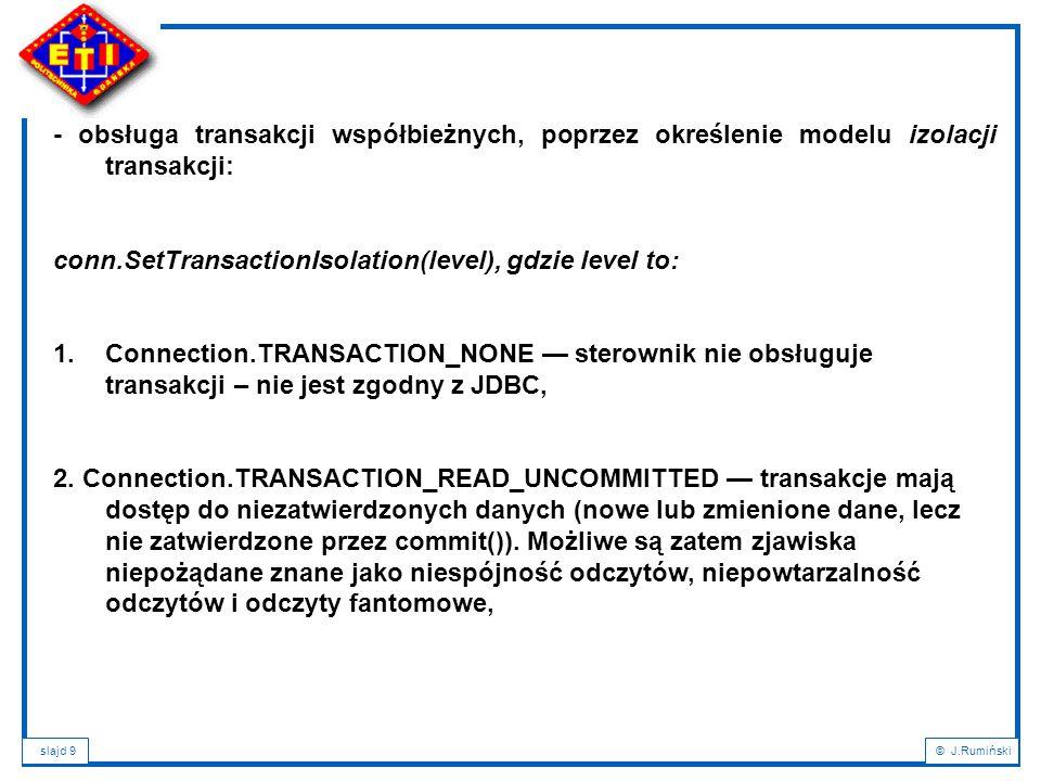 slajd 9© J.Rumiński - obsługa transakcji współbieżnych, poprzez określenie modelu izolacji transakcji: conn.SetTransactionIsolation(level), gdzie level to: 1.Connection.TRANSACTION_NONE — sterownik nie obsługuje transakcji – nie jest zgodny z JDBC, 2.