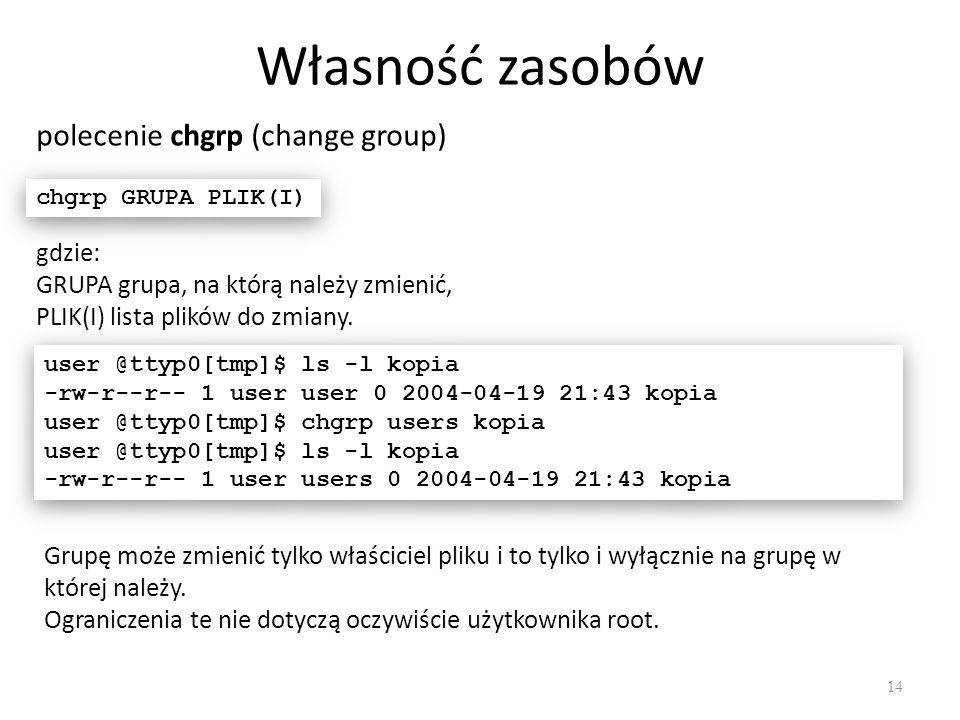 Własność zasobów 14 polecenie chgrp (change group) chgrp GRUPA PLIK(I) gdzie: GRUPA grupa, na którą należy zmienić, PLIK(I) lista plików do zmiany.