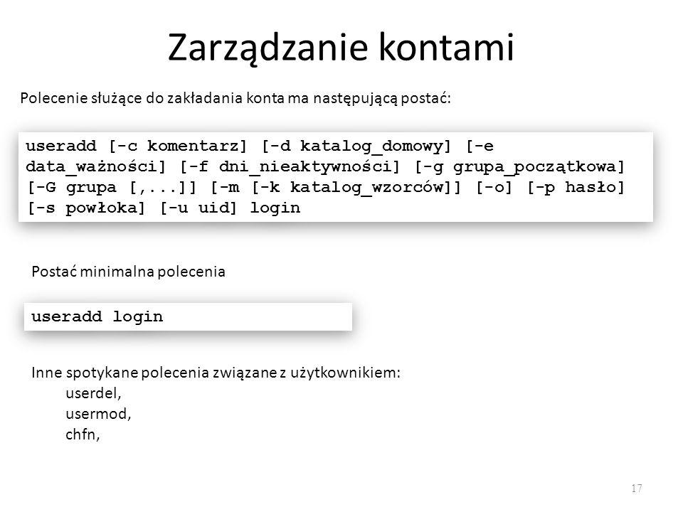 Zarządzanie kontami 17 Polecenie służące do zakładania konta ma następującą postać: useradd [-c komentarz] [-d katalog_domowy] [-e data_ważności] [-f dni_nieaktywności] [-g grupa_początkowa] [-G grupa [,...]] [-m [-k katalog_wzorców]] [-o] [-p hasło] [-s powłoka] [-u uid] login Postać minimalna polecenia useradd login Inne spotykane polecenia związane z użytkownikiem: userdel, usermod, chfn,