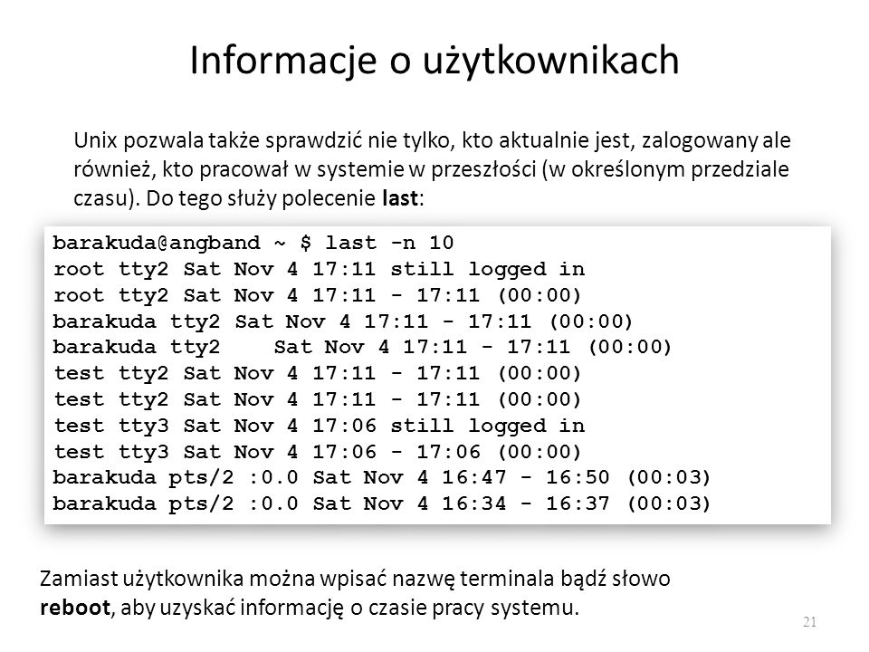 Informacje o użytkownikach 21 barakuda@angband ~ $ last -n 10 root tty2 Sat Nov 4 17:11 still logged in root tty2 Sat Nov 4 17:11 - 17:11 (00:00) barakuda tty2 Sat Nov 4 17:11 - 17:11 (00:00) test tty2 Sat Nov 4 17:11 - 17:11 (00:00) test tty3 Sat Nov 4 17:06 still logged in test tty3 Sat Nov 4 17:06 - 17:06 (00:00) barakuda pts/2 :0.0 Sat Nov 4 16:47 - 16:50 (00:03) barakuda pts/2 :0.0 Sat Nov 4 16:34 - 16:37 (00:03) barakuda@angband ~ $ last -n 10 root tty2 Sat Nov 4 17:11 still logged in root tty2 Sat Nov 4 17:11 - 17:11 (00:00) barakuda tty2 Sat Nov 4 17:11 - 17:11 (00:00) test tty2 Sat Nov 4 17:11 - 17:11 (00:00) test tty3 Sat Nov 4 17:06 still logged in test tty3 Sat Nov 4 17:06 - 17:06 (00:00) barakuda pts/2 :0.0 Sat Nov 4 16:47 - 16:50 (00:03) barakuda pts/2 :0.0 Sat Nov 4 16:34 - 16:37 (00:03) Unix pozwala także sprawdzić nie tylko, kto aktualnie jest, zalogowany ale również, kto pracował w systemie w przeszłości (w określonym przedziale czasu).