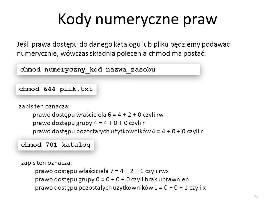 Kody numeryczne praw 27 Jeśli prawa dostępu do danego katalogu lub pliku będziemy podawać numerycznie, wówczas składnia polecenia chmod ma postać: chmod numeryczny_kod nazwa_zasobu chmod 644 plik.txt zapis ten oznacza: prawo dostępu właściciela 6 = 4 + 2 + 0 czyli rw prawo dostępu grupy 4 = 4 + 0 + 0 czyli r prawo dostępu pozostałych użytkowników 4 = 4 + 0 + 0 czyli r chmod 701 katalog zapis ten oznacza: prawo dostępu właściciela 7 = 4 + 2 + 1 czyli rwx prawo dostępu grupy 0 = 0 + 0 + 0 czyli brak uprawnień prawo dostępu pozostałych użytkowników 1 = 0 + 0 + 1 czyli x
