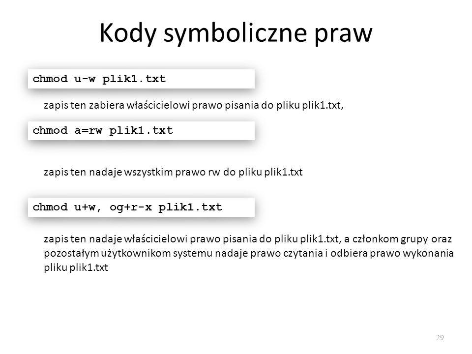 Kody symboliczne praw 29 chmod u-w plik1.txt zapis ten zabiera właścicielowi prawo pisania do pliku plik1.txt, chmod a=rw plik1.txt zapis ten nadaje wszystkim prawo rw do pliku plik1.txt chmod u+w, og+r-x plik1.txt zapis ten nadaje właścicielowi prawo pisania do pliku plik1.txt, a członkom grupy oraz pozostałym użytkownikom systemu nadaje prawo czytania i odbiera prawo wykonania pliku plik1.txt