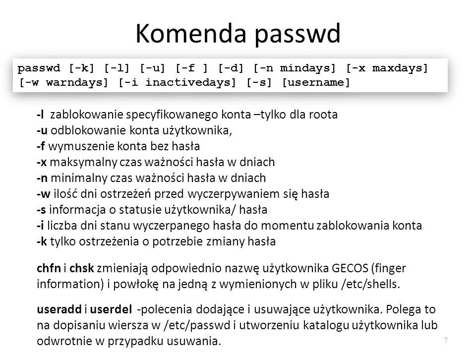 Komenda passwd 7 passwd [-k] [-l] [-u] [-f ] [-d] [-n mindays] [-x maxdays] [-w warndays] [-i inactivedays] [-s] [username] -l zablokowanie specyfikowanego konta –tylko dla roota -u odblokowanie konta użytkownika, -f wymuszenie konta bez hasła -x maksymalny czas ważności hasła w dniach -n minimalny czas ważności hasła w dniach -w ilość dni ostrzeżeń przed wyczerpywaniem się hasła -s informacja o statusie użytkownika/ hasła -i liczba dni stanu wyczerpanego hasła do momentu zablokowania konta -k tylko ostrzeżenia o potrzebie zmiany hasła chfn i chsk zmieniają odpowiednio nazwę użytkownika GECOS (finger information) i powłokę na jedną z wymienionych w pliku /etc/shells.