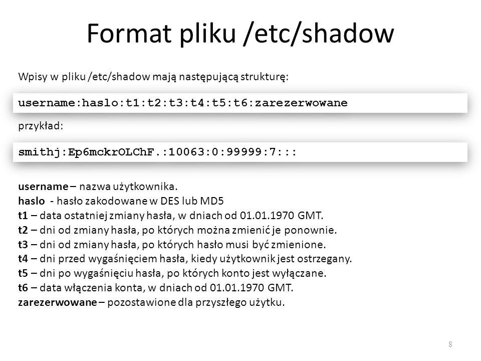 Format pliku /etc/shadow 8 Wpisy w pliku /etc/shadow mają następującą strukturę: username:haslo:t1:t2:t3:t4:t5:t6:zarezerwowane przykład: smithj:Ep6mckrOLChF.:10063:0:99999:7::: username – nazwa użytkownika.