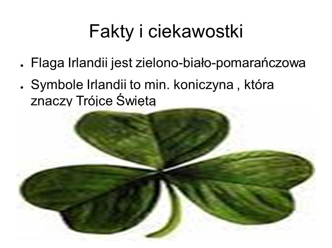Fakty i ciekawostki ● Flaga Irlandii jest zielono-biało-pomarańczowa ● Symbole Irlandii to min. koniczyna, która znaczy Trójce Świętą