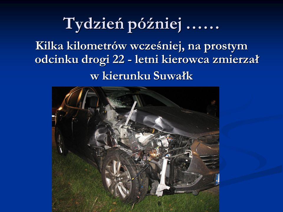 Tydzień później …… Kilka kilometrów wcześniej, na prostym odcinku drogi 22 - letni kierowca zmierzał w kierunku Suwałk