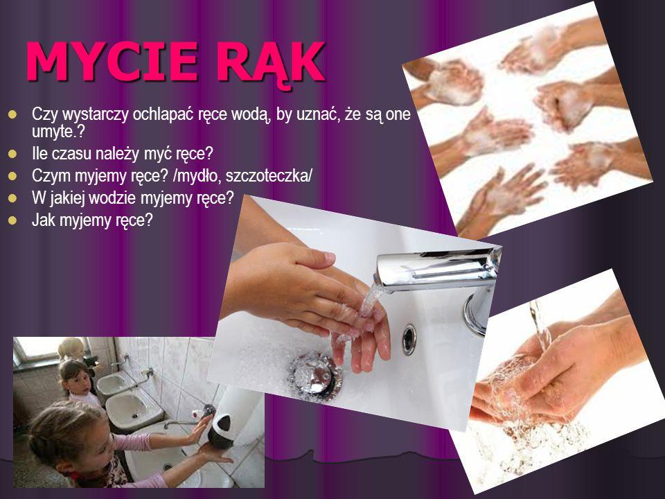 MYCIE RĄK Czy wystarczy ochlapać ręce wodą, by uznać, że są one umyte.? Ile czasu należy myć ręce? Czym myjemy ręce? /mydło, szczoteczka/ W jakiej wod