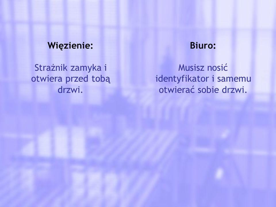 Więzienie: Strażnik zamyka i otwiera przed tobą drzwi. Biuro: Musisz nosić identyfikator i samemu otwierać sobie drzwi.
