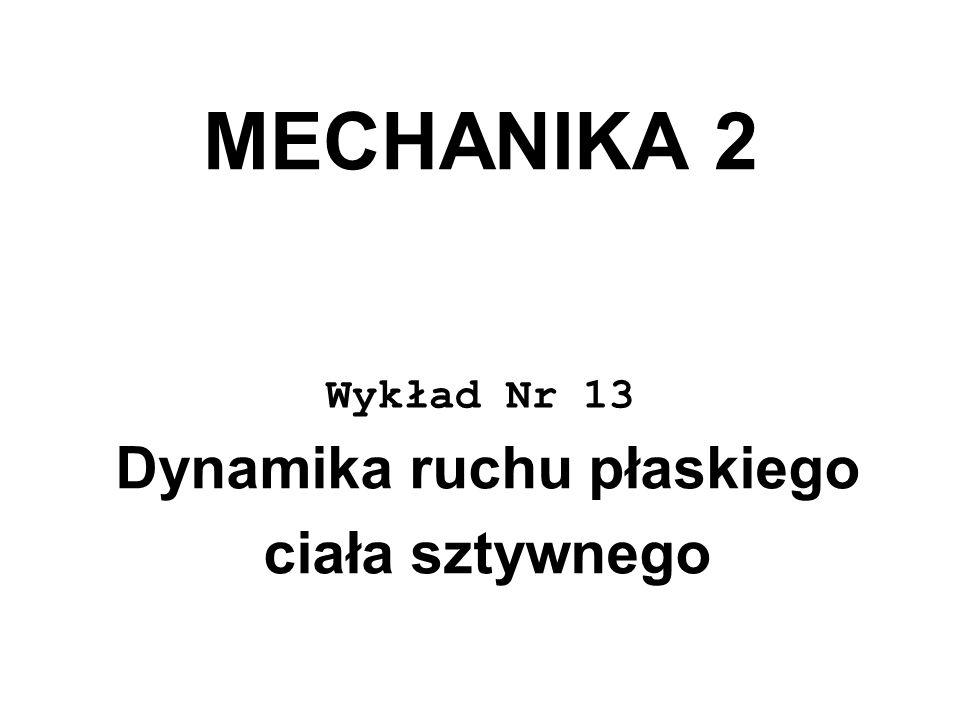 MECHANIKA 2 Wykład Nr 13 Dynamika ruchu płaskiego ciała sztywnego